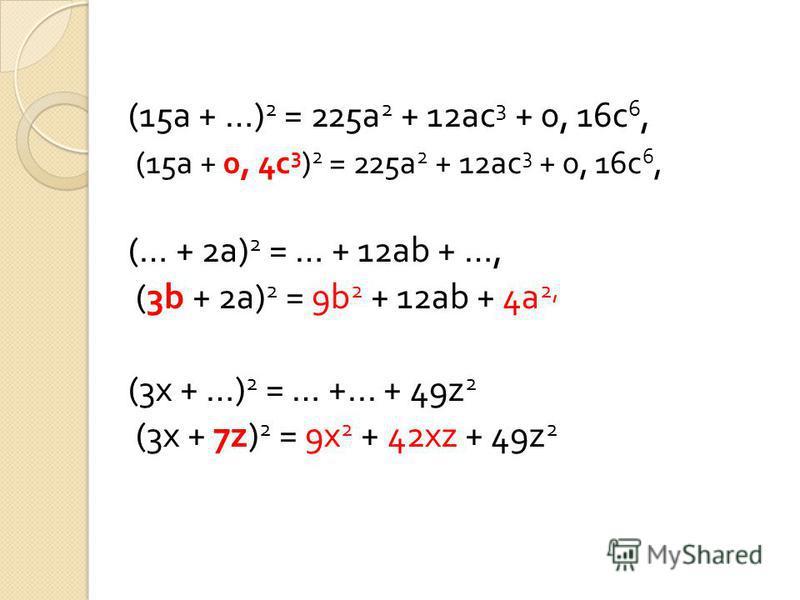 (15a + …) 2 = 225a 2 + 12ac 3 + 0, 16c 6, (15a + 0, 4c 3 ) 2 = 225a 2 + 12ac 3 + 0, 16c 6, (… + 2a) 2 = … + 12ab + …, (3b + 2a) 2 = 9b 2 + 12ab + 4a 2, (3x + …) 2 = … +... + 49z 2 (3x + 7z) 2 = 9x 2 + 42xz + 49z 2