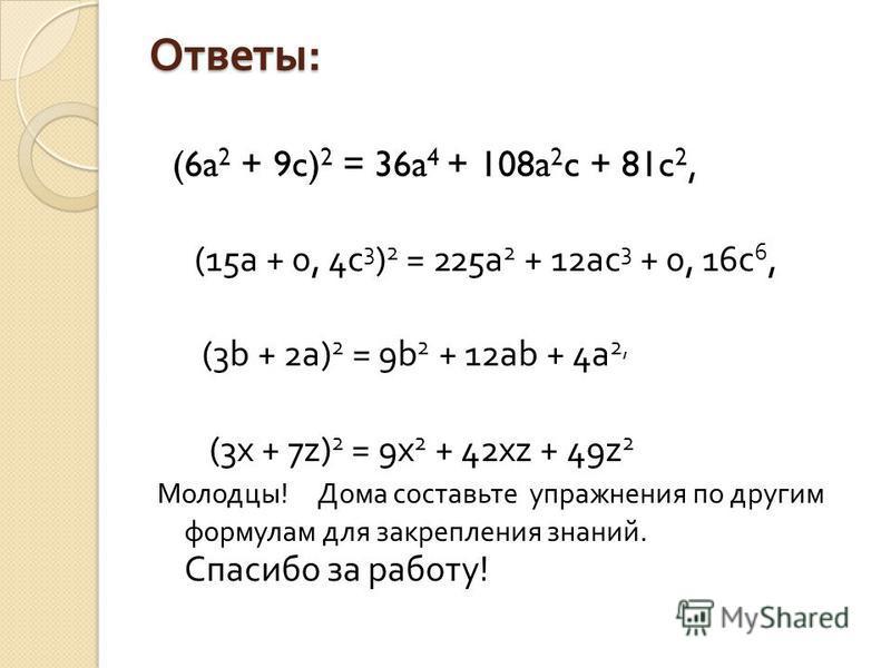 Ответы : (6a 2 + 9c) 2 = 36a 4 + 108a 2 c + 81c 2, (15a + 0, 4c 3 ) 2 = 225a 2 + 12ac 3 + 0, 16c 6, (3b + 2a) 2 = 9b 2 + 12ab + 4a 2, (3x + 7z) 2 = 9x 2 + 42xz + 49z 2 Молодцы ! Дома составьте упражнения по другим формулам для закрепления знаний. Спа