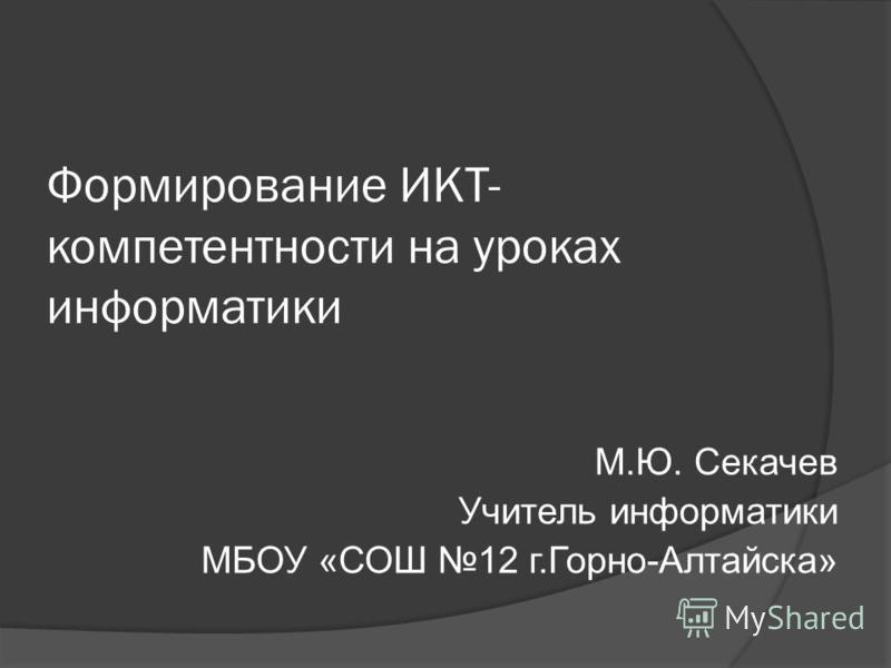Формирование ИКТ- компетентности на уроках информатики М.Ю. Секачев Учитель информатики МБОУ «СОШ 12 г.Горно-Алтайска»