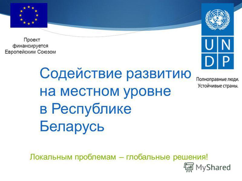 Содействие развитию на местном уровне в Республике Беларусь Проект финансируется Европейским Союзом Локальным проблемам – глобальные решения!