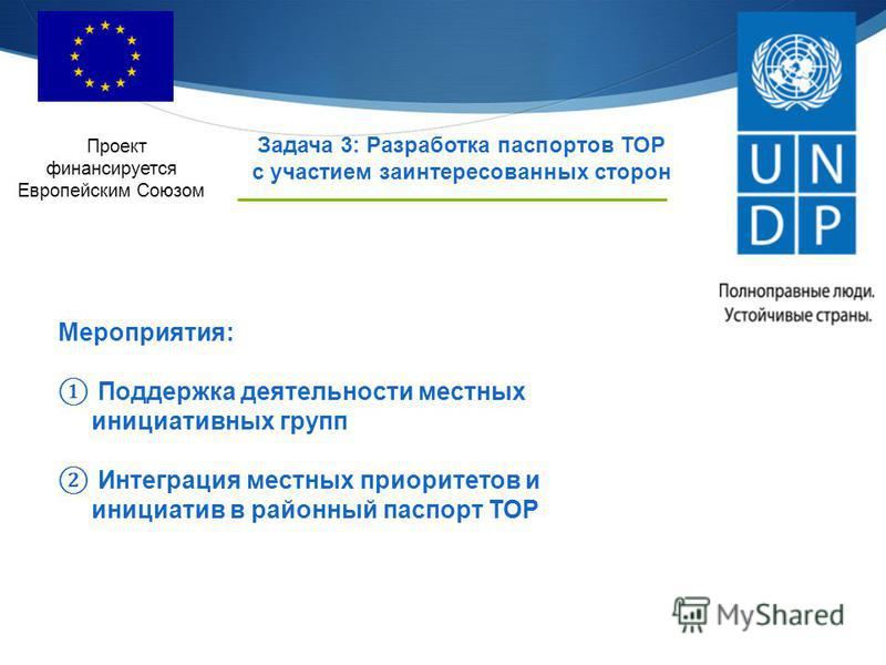 Проект финансируется Европейским Союзом Задача 3: Разработка паспортов ТОР с участием заинтересованных сторон Мероприятия: Поддержка деятельности местных инициативных групп Интеграция местных приоритетов и инициатив в районный паспорт ТОР