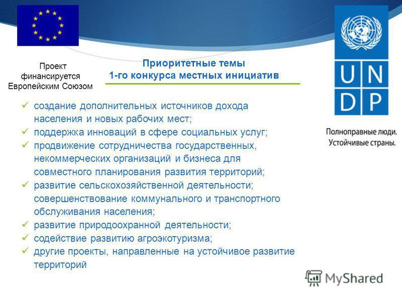 Приоритетные темы 1-го конкурса местных инициатив Проект финансируется Европейским Союзом создание дополнительных источников дохода населения и новых рабочих мест; поддержка инноваций в сфере социальных услуг; продвижение сотрудничества государственн