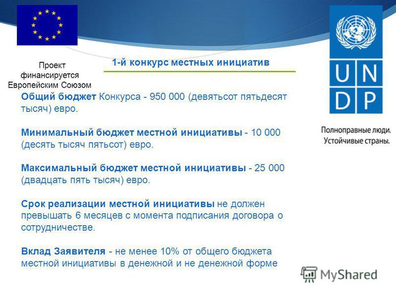 1-й конкурс местных инициатив Проект финансируется Европейским Союзом Общий бюджет Конкурса - 950 000 (девятьсот пятьдесят тысяч) евро. Минимальный бюджет местной инициативы - 10 000 (десять тысяч пятьсот) евро. Максимальный бюджет местной инициативы