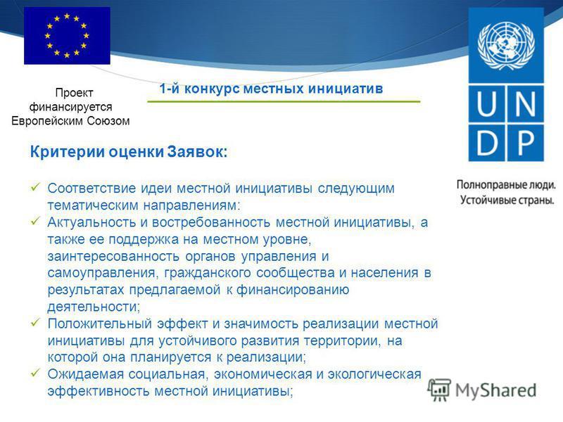 1-й конкурс местных инициатив Проект финансируется Европейским Союзом Критерии оценки Заявок: Соответствие идеи местной инициативы следующим тематическим направлениям: Актуальность и востребованность местной инициативы, а также ее поддержка на местно