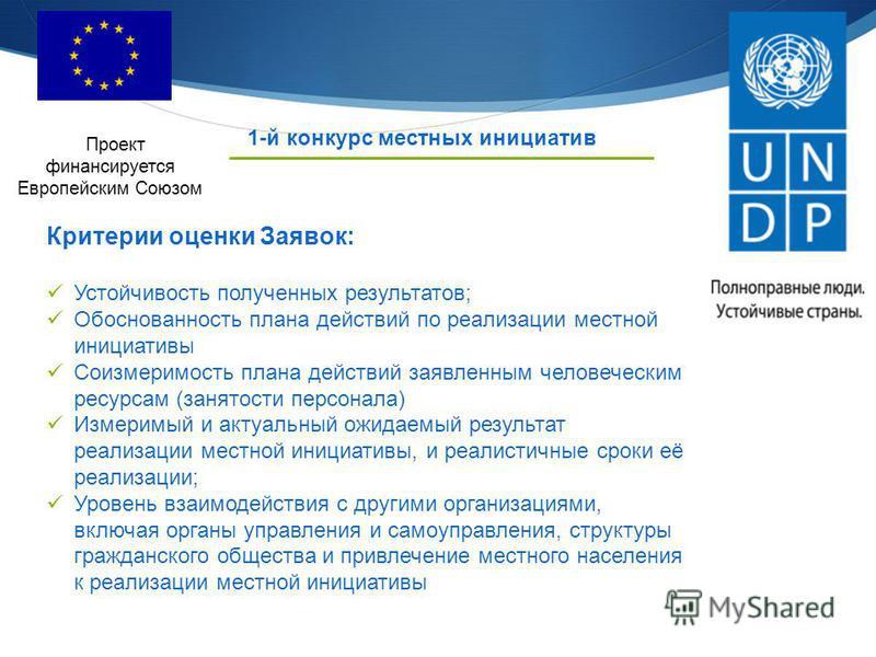 1-й конкурс местных инициатив Проект финансируется Европейским Союзом Критерии оценки Заявок: Устойчивость полученных результатов; Обоснованность плана действий по реализации местной инициативы Соизмеримость плана действий заявленным человеческим рес