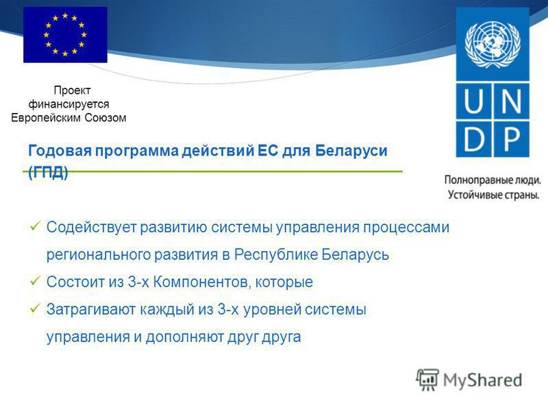 Содействует развитию системы управления процессами регионального развития в Республике Беларусь Состоит из 3-х Компонентов, которые Затрагивают каждый из 3-х уровней системы управления и дополняют друг друга Проект финансируется Европейским Союзом Го