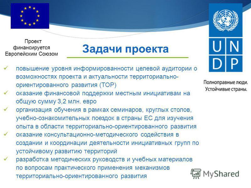 Проект финансируется Европейским Союзом Задачи проекта повышение уровня информированности целевой аудитории о возможностях проекта и актуальности территориально- ориентированного развития (ТОР) оказание финансовой поддержки местным инициативам на общ