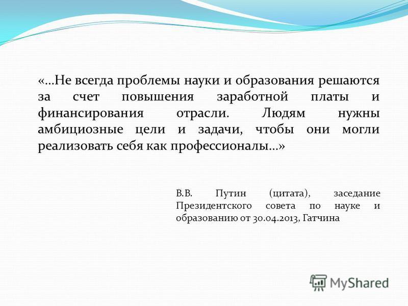 «…Не всегда проблемы науки и образования решаются за счет повышения заработной платы и финансирования отрасли. Людям нужны амбициозные цели и задачи, чтобы они могли реализовать себя как профессионалы…» В.В. Путин (цитата), заседание Президентского с
