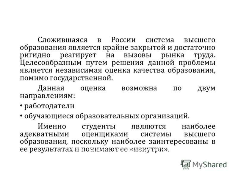 Сложившаяся в России система высшего образования является крайне закрытой и достаточно ригидной реагирует на вызовы рынка труда. Целесообразным путем решения данной проблемы является независимая оценка качества образования, помимо государственной. Да