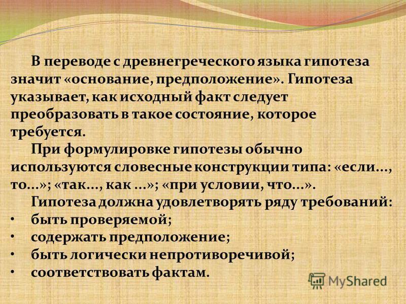 В переводе с древнегреческого языка гипотеза значит «основание, предположение». Гипотеза указывает, как исходный факт следует преобразовать в такое состояние, которое требуется. При формулировке гипотезы обычно используются словесные конструкции типа