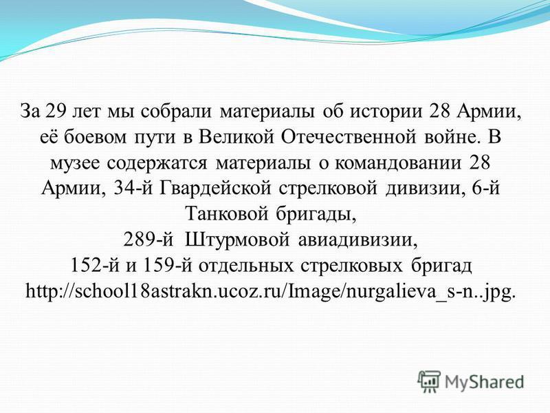 За 29 лет мы собрали материалы об истории 28 Армии, её боевом пути в Великой Отечественной войне. В музее содержатся материалы о командовании 28 Армии, 34-й Гвардейской стрелковой дивизии, 6-й Танковой бригады, 289-й Штурмовой авиадивизии, 152-й и 15