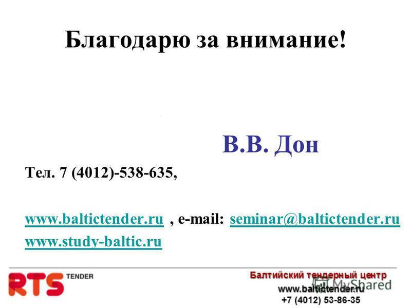 Благодарю за внимание! В.В. Дон Тел. 7 (4012)-538-635, www.baltictender.ruwww.baltictender.ru, e-mail: seminar@baltictender.ruseminar@baltictender.ru www.study-baltic.ru