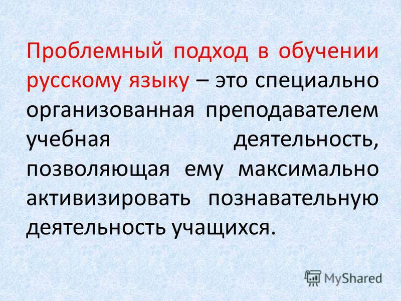Проблемный подход в обучении русскому языку – это специально организованная преподавателем учебная деятельность, позволяющая ему максимально активизировать познавательную деятельность учащихся.