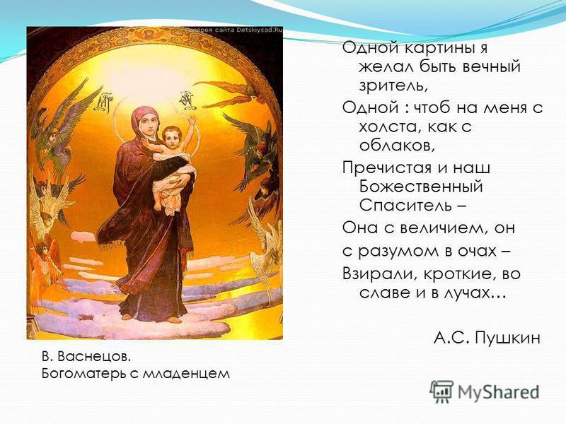 Одной картины я желал быть вечный зритель, Одной : чтоб на меня с холста, как с облаков, Пречистая и наш Божественный Спаситель – Она с величием, он с разумом в очах – Взирали, кроткие, во славе и в лучах… А.С. Пушкин В. Васнецов. Богоматерь с младен