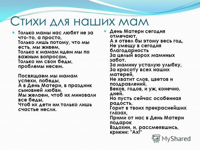 Стихи для наших мам Только мамы нас любят не за что-то, а просто, Только лишь потому, что мы есть, мы живем, Только к мамам идем мы по важным вопросам, Только им свои беды, проблемы несем. Посвящаем мы мамам успехи, победы, А в День Матери, в праздни
