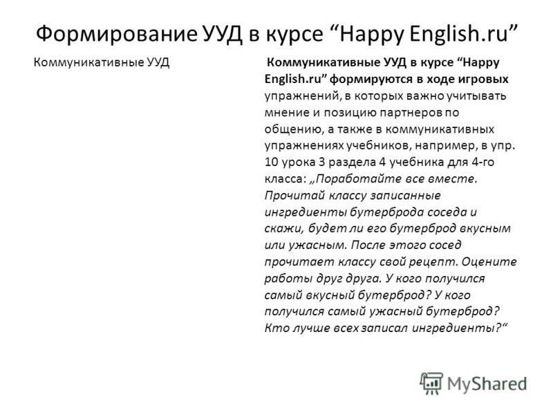 Формирование УУД в курсе Happy English.ru Коммуникативные УУД Коммуникативные УУД в курсе Happy English.ru формируются в ходе игровых упражнений, в которых важно учитывать мнение и позицию партнеров по общению, а также в коммуникативных упражнениях у