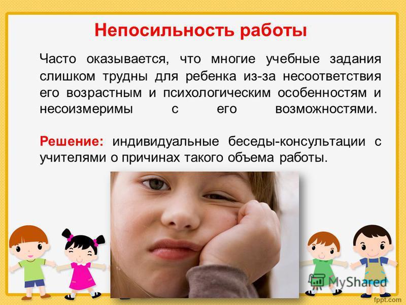 Непосильность работы Часто оказывается, что многие учебные задания слишком трудны для ребенка из-за несоответствия его возрастным и психологическим особенностям и несоизмеримы с его возможностями. Решение: индивидуальные беседы-консультации с учителя