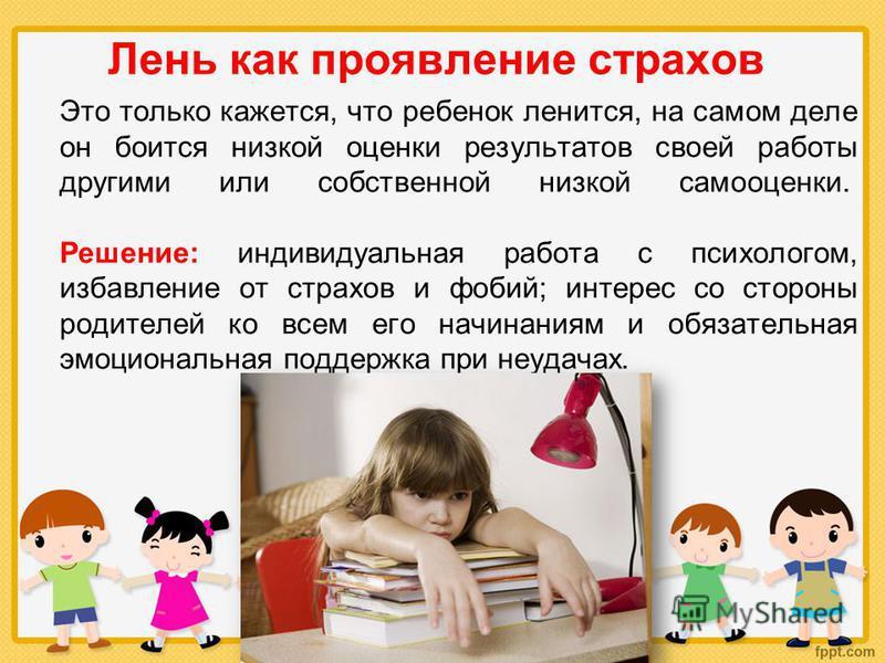 Лень как проявление страхов Это только кажется, что ребенок ленится, на самом деле он боится низкой оценки результатов своей работы другими или собственной низкой самооценки. Решение: индивидуальная работа с психологом, избавление от страхов и фобий;