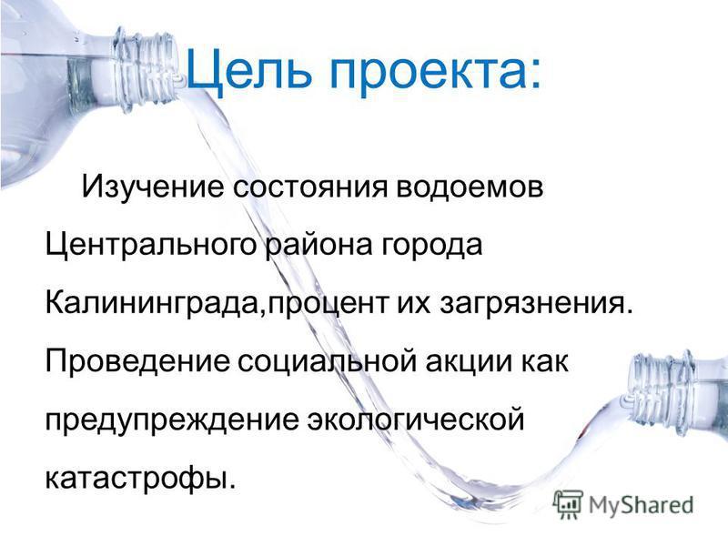 Цель проекта: Изучение состояния водоемов Центрального района города Калининграда,процент их загрязнения. Проведение социальной акции как предупреждение экологической катастрофы.