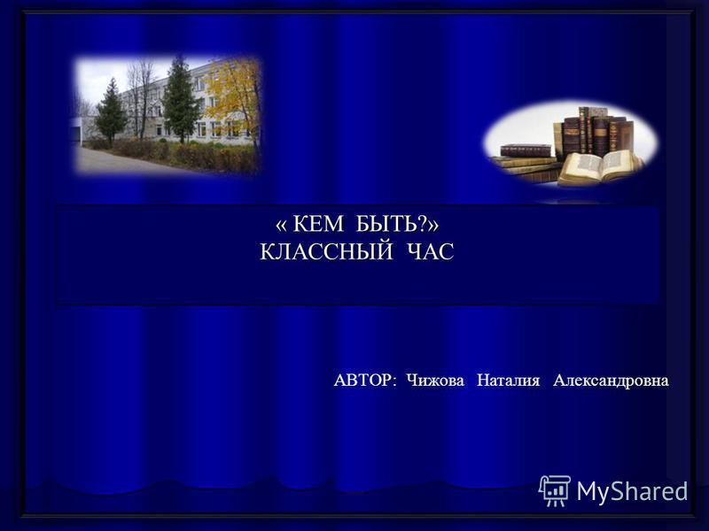 http://aida.ucoz.ru « КЕМ БЫТЬ?» КЛАССНЫЙ ЧАС АВТОР: Чижова Наталия Александровна