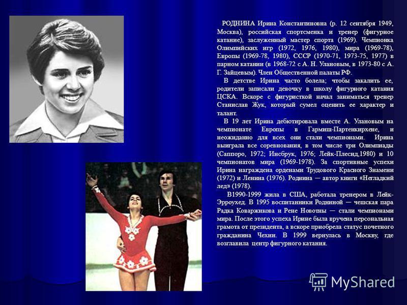РОДНИНА Ирина Константиновна (р. 12 сентября 1949, Москва), российская спортсменка и тренер (фигурное катание), заслуженный мастер спорта (1969). Чемпионка Олимпийских игр (1972, 1976, 1980), мира (1969-78), Европы (1969-78, 1980), СССР (1970-71, 197