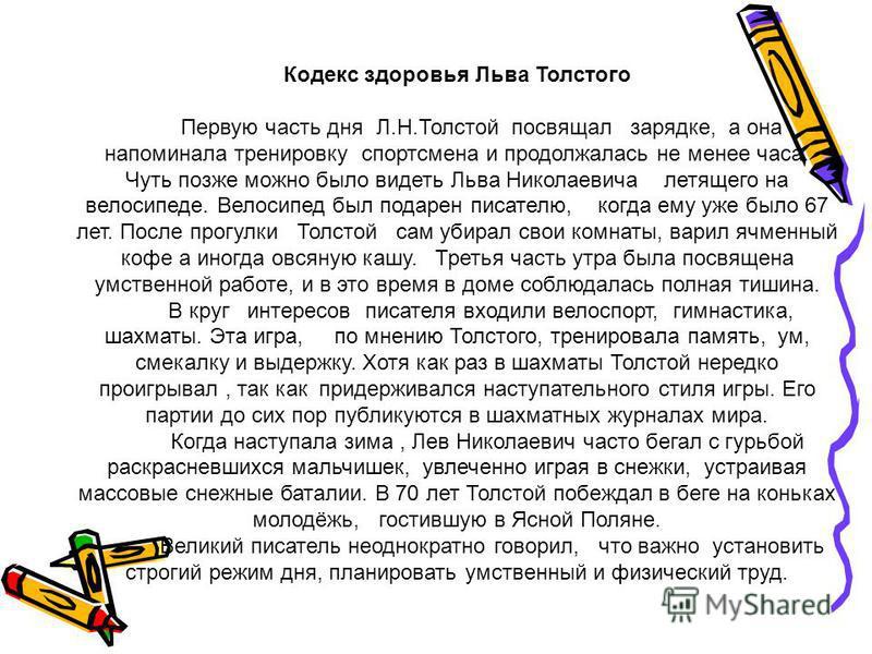 Кодекс здоровья Льва Толстого Первую часть дня Л.Н.Толстой посвящал зарядке, а она напоминала тренировку спортсмена и продолжалась не менее часа. Чуть позже можно было видеть Льва Николаевича летящего на велосипеде. Велосипед был подарен писателю, ко