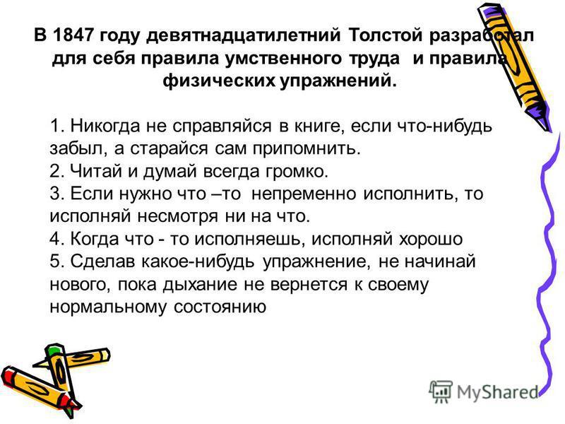 В 1847 году девятнадцатилетний Толстой разработал для себя правила умственного труда и правила физических упражнений. 1. Никогда не справляйся в книге, если что-нибудь забыл, а старайся сам припомнить. 2. Читай и думай всегда громко. 3. Если нужно чт