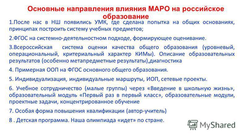 Основные направления влияния МАРО на российское образование 1. После нас в НШ появились УМК, где сделана попытка на общих основаниях, принципах построить систему учебных предметов; 2. ФГОС на системно-деятельностном подходе, формирующее оценивание. 3