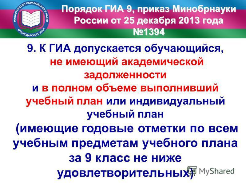 Порядок ГИА 9, приказ Минобрнауки России от 25 декабря 2013 года 1394 9. К ГИА допускается обучающийся, не имеющий академической задолженности и в полном объеме выполнивший учебный план или индивидуальный учебный план (имеющие годовые отметки по всем