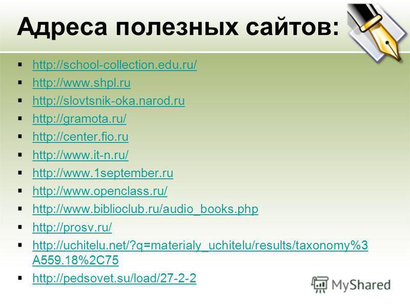 Адреса полезных сайтов: http://school-collection.edu.ru/ http://www.shpl.ru http://slovtsnik-oka.narod.ru http://gramota.ru/ http://center.fio.ru http://www.it-n.ru/ http://www.1september.ru http://www.openclass.ru/ http://www.biblioclub.ru/audio_boo