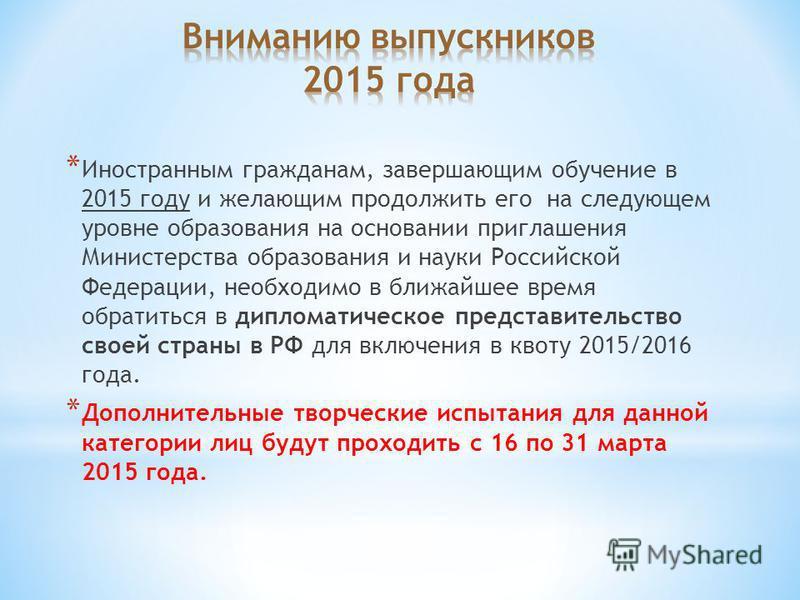 * Иностранным гражданам, завершающим обучение в 2015 году и желающим продолжить его на следующем уровне образования на основании приглашения Министерства образования и науки Российской Федерации, необходимо в ближайшее время обратиться в дипломатичес