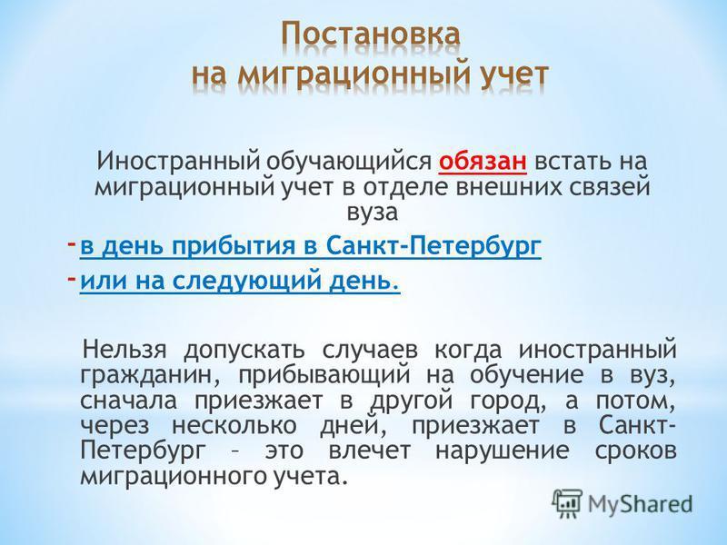 Иностранный обучающийся обязан встать на миграционный учет в отделе внешних связей вуза - в день прибытия в Санкт-Петербург - или на следующий день. Нельзя допускать случаев когда иностранный гражданин, прибывающий на обучение в вуз, сначала приезжае