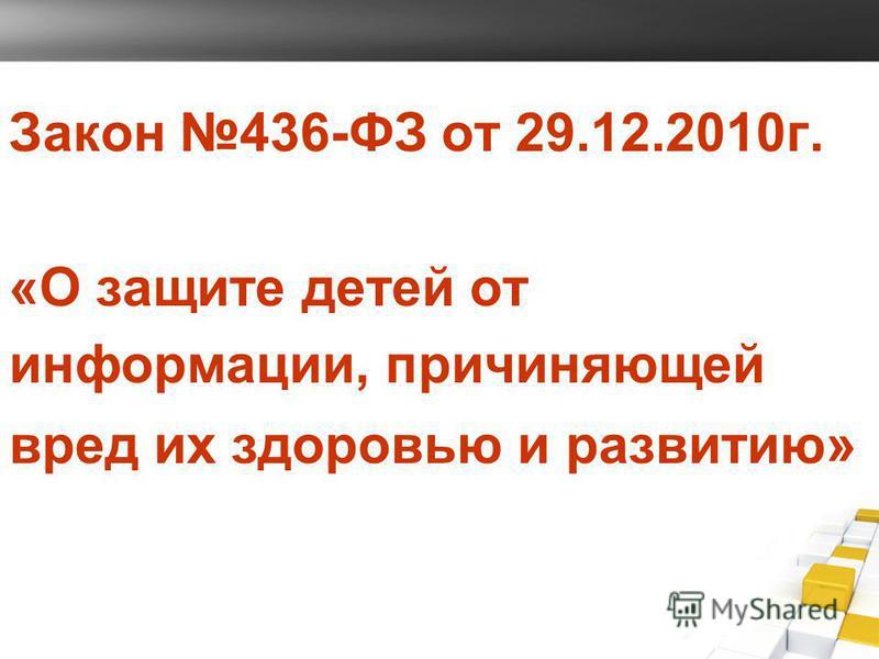 Закон 436-ФЗ от 29.12.2010 г. «О защите детей от информации, причиняющей вред их здоровью и развитию »