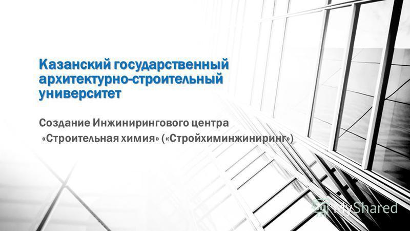 Казанский государственный архитектурно-строительный университет Создание Инжинирингового центра «Строительная химия» («Стройхиминжиниринг»)