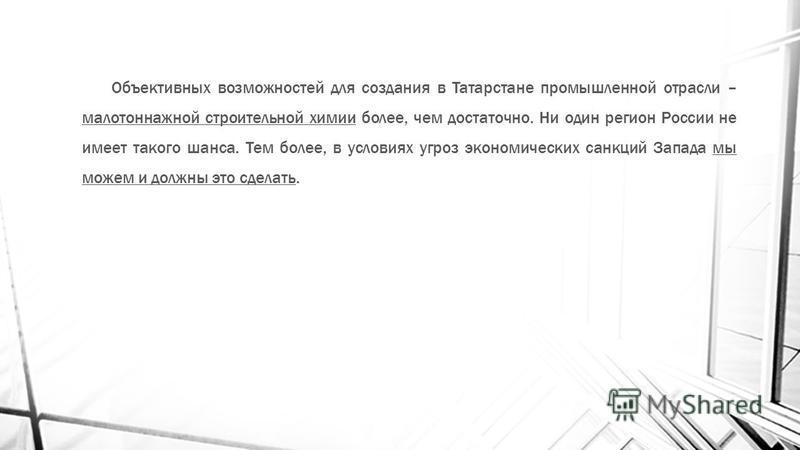 Объективных возможностей для создания в Татарстане промышленной отрасли – малотоннажной строительной химии более, чем достаточно. Ни один регион России не имеет такого шанса. Тем более, в условиях угроз экономических санкций Запада мы можем и должны