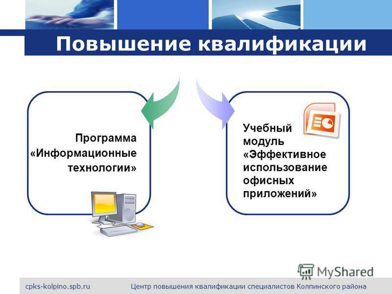 L o g o cpks-kolpino.spb.ru Центр повышения квалификации специалистов Колпинского района Повышение квалификации Программа «Информационные технологии» Учебный модуль «Эффективное использование офисных приложений»