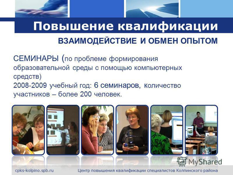 L o g o Повышение квалификации СЕМИНАРЫ ( по проблеме формирования образовательной среды с помощью компьютерных средств) 2008-2009 учебный год: 6 семинаров, количество участников – более 200 человек. ВЗАИМОДЕЙСТВИЕ И ОБМЕН ОПЫТОМ cpks-kolpino.spb.ru