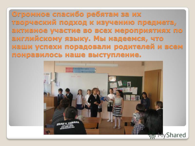 Огромное спасибо ребятам за их творческий подход к изучению предмета, активное участие во всех мероприятиях по английскому языку. Мы надеемся, что наши успехи порадовали родителей и всем понравилось наше выступление.