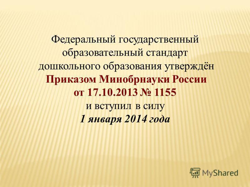 Федеральный государственный образовательный стандарт дошкольного образования утверждён Приказом Минобрнауки России от 17.10.2013 1155 и вступил в силу 1 января 2014 года