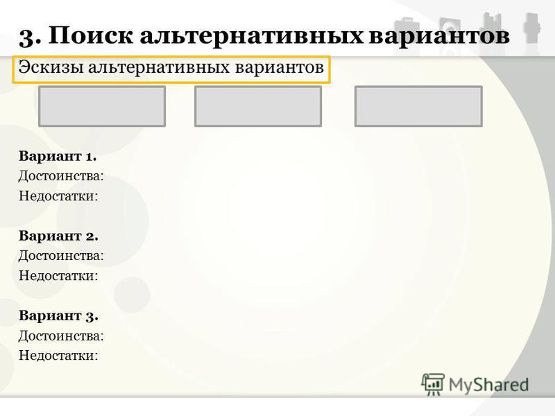 3. Поиск альтернативных вариантов Эскизы альтернативных вариантов Вариант 1. Достоинства: Недостатки: Вариант 2. Достоинства: Недостатки: Вариант 3. Достоинства: Недостатки: