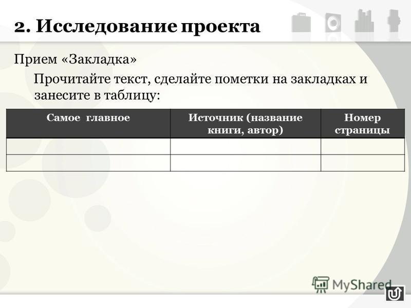 2. Исследование проекта Прием «Закладка» Прочитайте текст, сделайте пометки на закладках и занесите в таблицу: Самое главное Источник (название книги, автор) Номер страницы