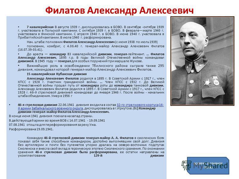 Филатов Александр Алексеевич 7 кавалерийская В августе 1939 г. дислоцировалась в БОВО. В сентябре -октябре 1939 г. участвовала в Польской кампании. С октября 1939 г. в БОВО. В февралемарте 1940 г. участвовала в Финской кампании. С а преля 1940 г. в Б
