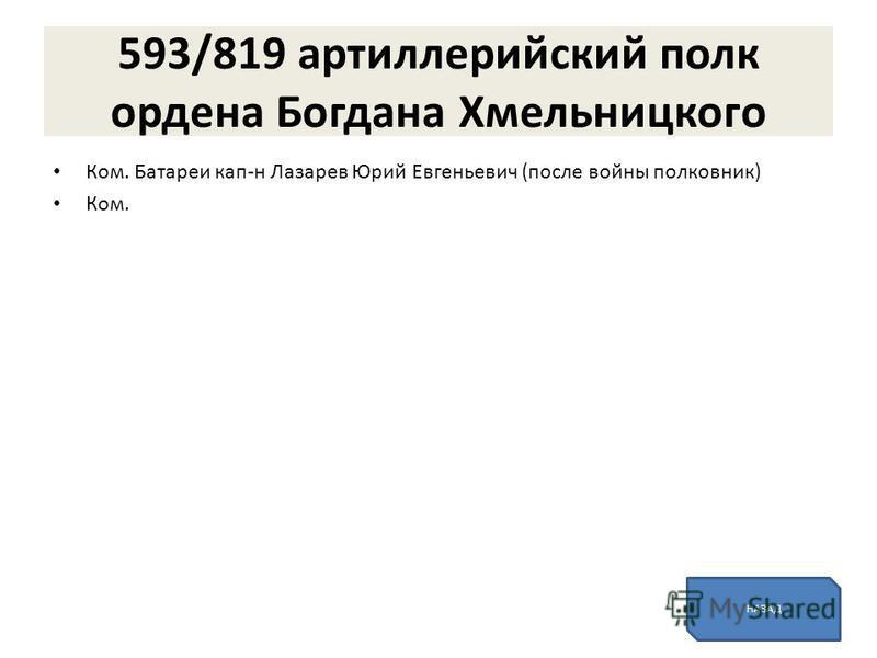 593/819 артиллерийский полк ордена Богдана Хмельницкого Ком. Батареи ка п-н Лазарев Юрий Евгеньевич (после войны полковник) Ком. НАЗАД