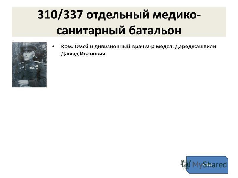 310/337 отдельный медико- санитарный батальон Ком. Омсб и дивизионный врач м-р медсл. Дареджашвили Давыд Иванович НАЗАД
