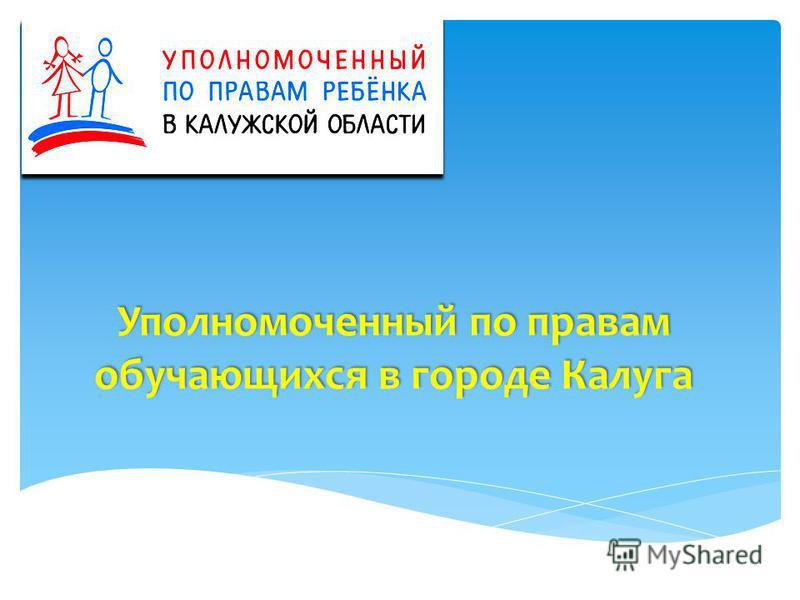 Уполномоченный по правам обучающихся в городе Калуга Уполномоченный по правам обучающихся в городе Калуга
