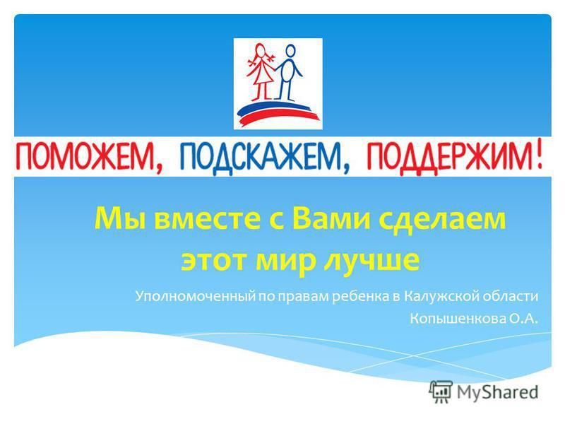 Мы вместе с Вами сделаем этот мир лучше Уполномоченный по правам ребенка в Калужской области Копышенкова О.А.