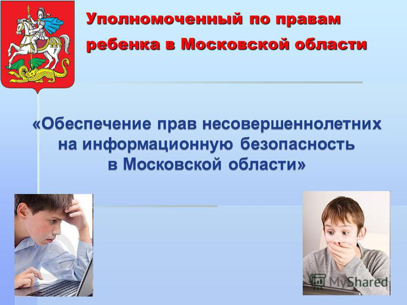 Уполномоченный по правам ребенка в Московской области «Обеспечение прав несовершеннолетних на информационную безопасность в Московской области» «Обеспечение прав несовершеннолетних на информационную безопасность в Московской области»