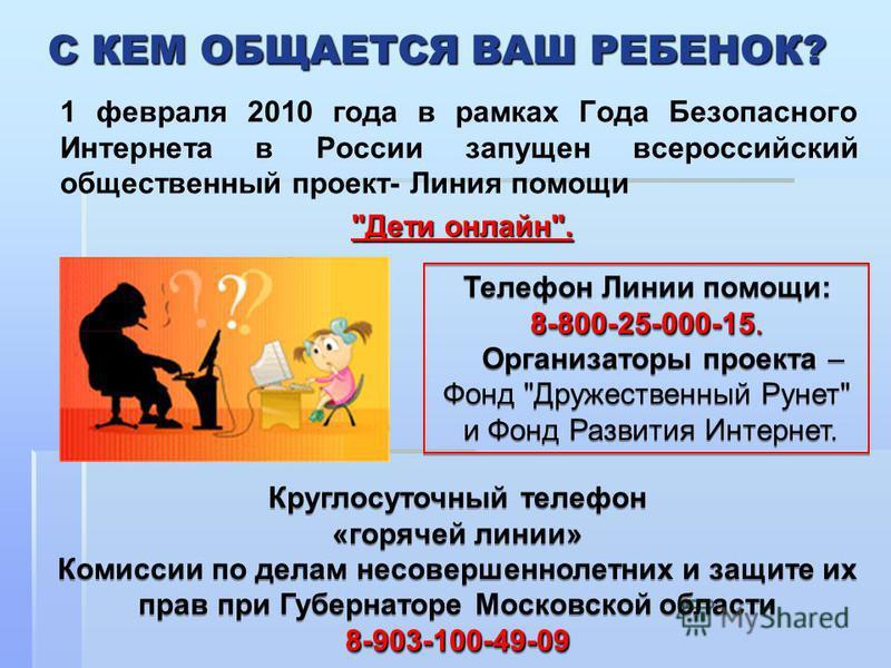 С КЕМ ОБЩАЕТСЯ ВАШ РЕБЕНОК? 1 февраля 2010 года в рамках Года Безопасного Интернета в России запущен всероссийский общественный проект- Линия помощи