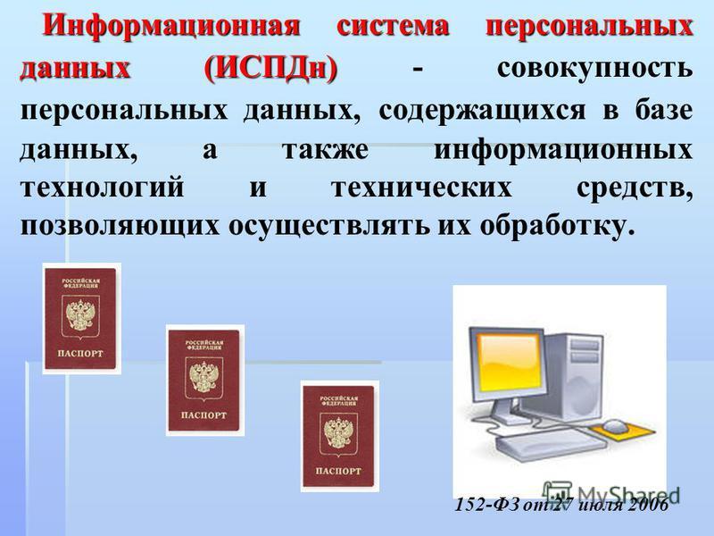 Информационная система персональных данных (ИСПДн) Информационная система персональных данных (ИСПДн) - совокупность персональных данных, содержащихся в базе данных, а также информационных технологий и технических средств, позволяющих осуществлять их