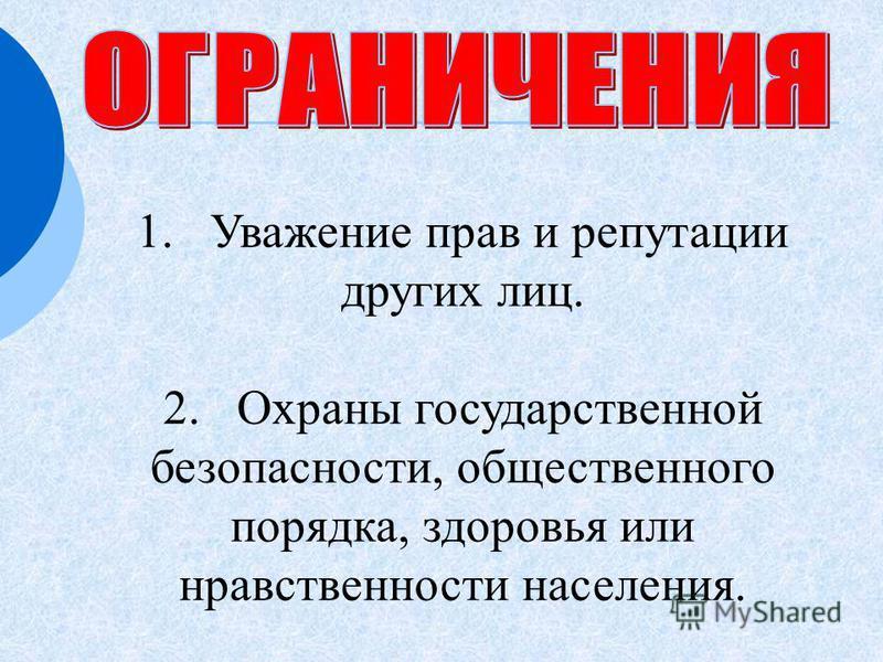 1. Уважение прав и репутации других лиц. 2. Охраны государственной безопасности, общественного порядка, здоровья или нравственности населения.